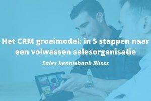 Het CRM Model: in 5 praktische stappen naar een volwassen salesorganisatie